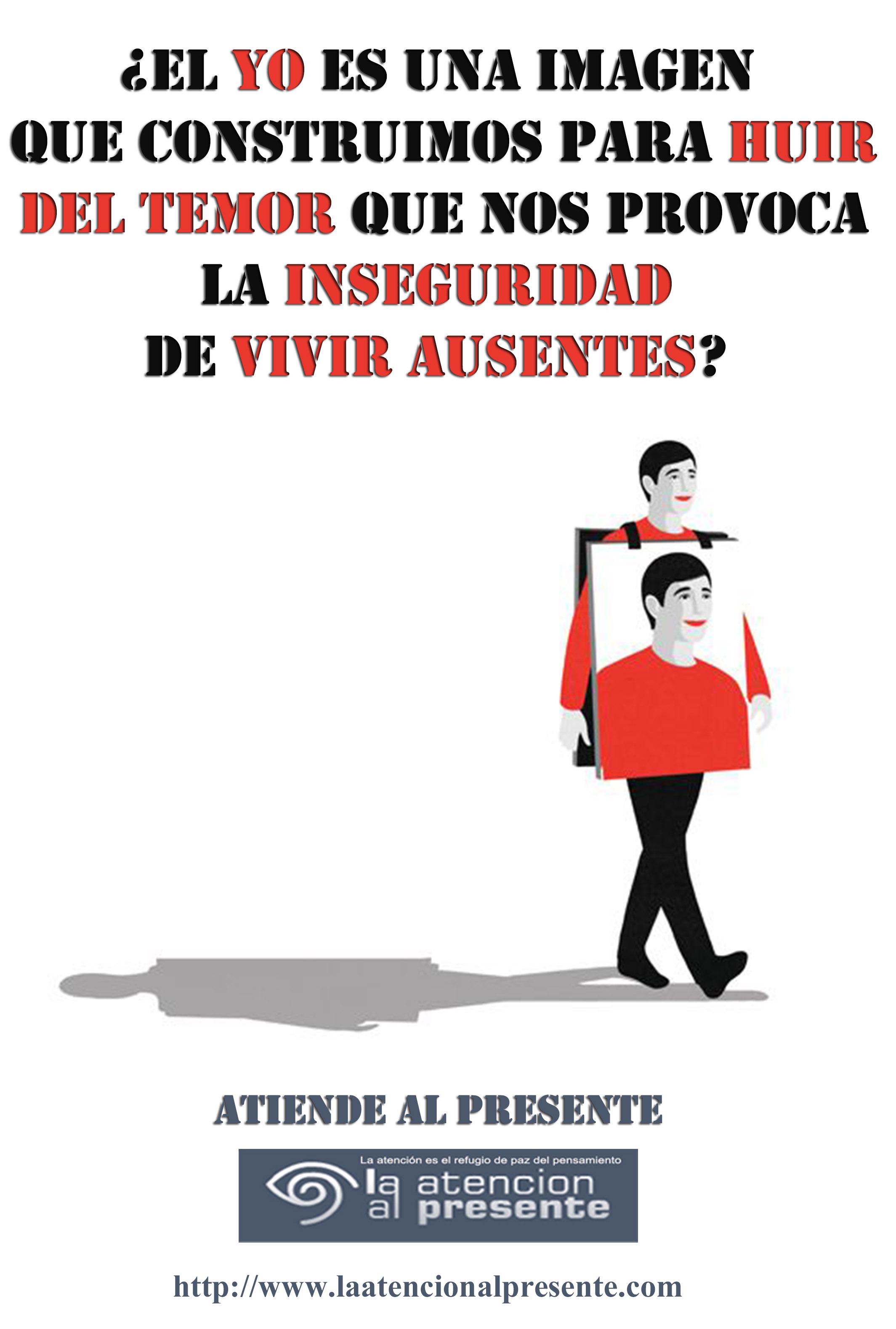 2 de enero Esteban El YO es una IMAGEN que CONSTRUIMOS para HUIR del TEMOR que nos provoca la INSEGURIDAD de VIVIR AUSENTES
